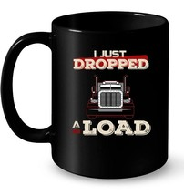 Mens I Just Dropped A Load  Funny Trucker Ceramic Mug - $13.99+
