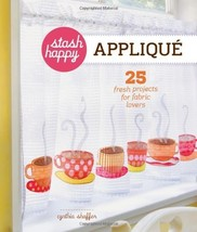 Stash Happy: Appliqu: 25 Fresh Projects for Fabric Lovers [Apr 03, 2012]... - $271.04
