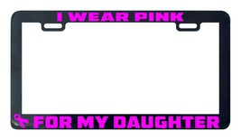 I wear pink for my Daughter breast cancer awareness license plate frame - $5.99