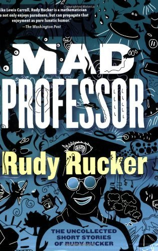 Mad Professor: The Uncollected Short Stories of Rudy Rucker Rucker, Rudy