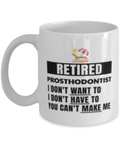 Retired Prosthodontist Mug - I Don't Want To You Can't Make Me - 11 oz F... - $14.95