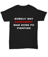 Surely Not Everybody Was Kung Fu Fighting - Funny T-shirt Men Women Unis... - $18.32