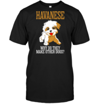 Havanese Why Do They Make Other Dogs Black T-Shirt - $19.99+