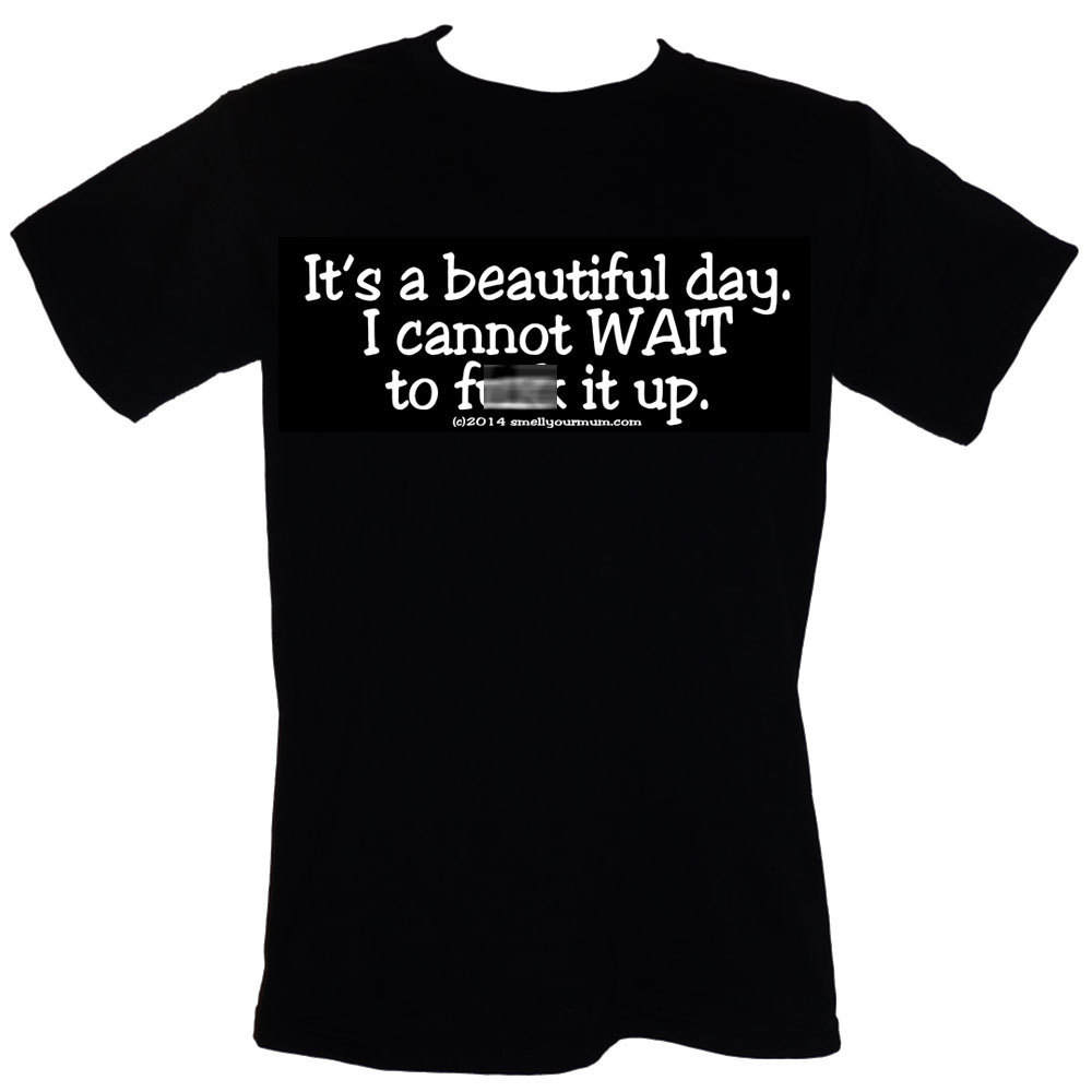 "Primary image for It's A Beautiful Day. I Cannot WAIT To F&%* It Up T-Shirt Sizes S-4XL ""- Mature"""