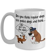 Funny Dog Lovers Coffee Mug. Do You Think Regular Dogs See Police Dogs A... - £12.87 GBP