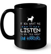 If You Want Me To Listen Talk About Bull Terriers Gift Coffee Mug - $13.99+