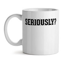 Seriously? - Mad Over Mugs - Inspirational Unique Popular Office Tea Coffee Mug  - $20.53