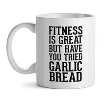 Fitness Is Great But Have You tried Garlic Bread - Mad Over Mugs - Inspirational - $17.59