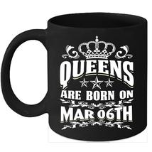Queens Are Born on March 6th 11oz coffee mug Cute Birthday gifts - $15.95