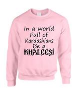 Adult Sweatshirt In A World Full Of Kardashians Be A Khaleesi Top - $26.94+