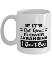 Flower Arranging Mug - If It's Not About I Don't Care - 11 oz Funny Coff... - $14.95