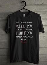 I'm not gunna kill ya i'm just gunna - Custom Men's T-Shirt (2913) - $19.13+
