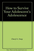 How to Survive Your Adolescent's Adolescence Cheryl A. Deep and Robert C. Kolodn