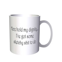 Here Hold My Dignity I've Got Some Sketchy Novelty Funny   11oz Mug b96 - $10.83