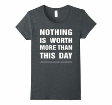 Shirts Mw - Goethe Nothing Is Worth More Than This Day Quote T-Shirt Wowen - $19.95+