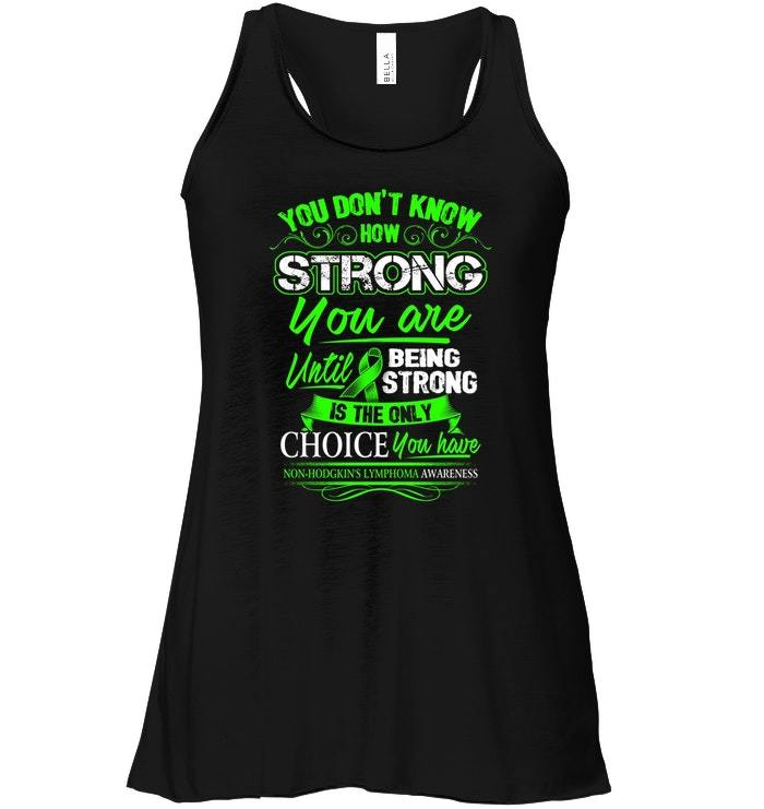 Non Hodgkin lymphoma Flowy Racerback Tank   Being Strong Is The Only Choice