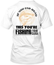 If You Can Read This You're Fishing Too Close T Shirt, I Love Fishing T Shirt - $9.99+