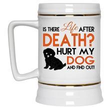 Is There Life After Death Cup, Hurt My Dog Mug (Beer Mug) - $26.99