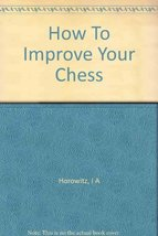 How to Improve Your Chess [Hardcover] I. A. Horowitz and Fred Reinfeld