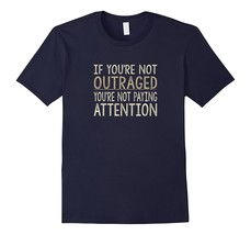 If You're Not Outraged - You're Not Paying Attention T-shirt Men - $17.95+