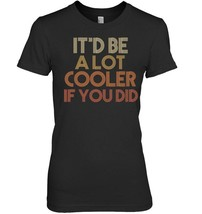 Itd Be A Lot Cooler If You Did Shirt Funny Quote 1970s - $19.99+