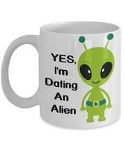 Yes, I'm Dating An Alien Coffee Mug World UFO Day Mug - $15.99