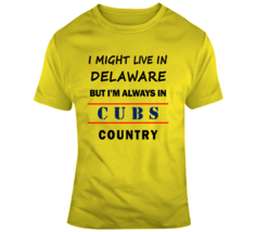 I Might Live In Delaware But Im Always In Cubs Country Tee Chicago Fan T... - $18.97+