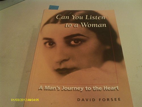 Can You Listen to a Woman: A Man's Journey to the Heart David Forsee