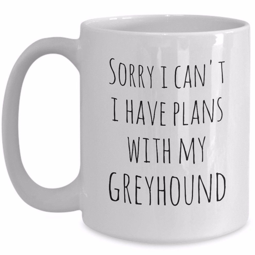 Greyhound Gift Coffee Mug Sorry I Can't I Have Plans With My Greyhound Funny Dog - $19.55 - $22.49