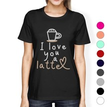 Love A Latte Womens Cotton Made Round Neck Coffee Lovers T-Shirt - $14.99+