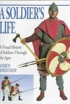 A Soldier's Life: A Visual History of Soldiers Through the Ages Robertshaw, Andr