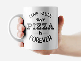 Love fades Pizza is forever want Mug Funny Rude Quote Coffee Mug Cup Q359 - $12.20+