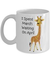 I Spent March Waiting On April The Giraffe.11 oz White Ceramic Coffee or Tea Mug - $15.99