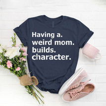 Having A Weird Mom Builds Character T- Shirt Birthday Funny Ideas Gift V... - $15.99+