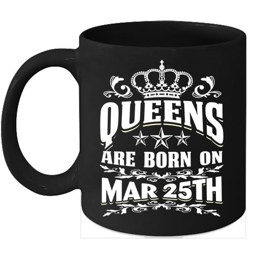 Queens Are Born on March 25th 11oz coffee mug Cute Birthday gifts - $15.95