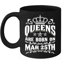 Queens Are Born on March 25th 11oz coffee mug Cute Birthday gifts - $15.95