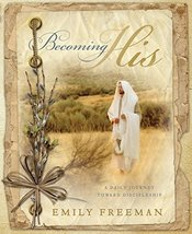 Becoming His - A Daily Journey Toward Discipleship Emily Belle Freeman - $11.47