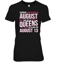 Real Queens Are Born On August 13 T shirt 13th Birthday Gift - $19.99+