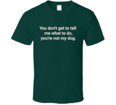 You Don't Get To Tell Me What To Do, You're Not My Dog T Shirt - $26.99+