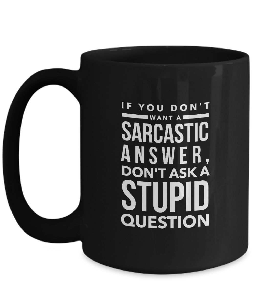 Primary image for If You Don't Want A Sarcastic Answer Don't Ask A Stupid Question funny black mug