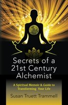 Secrets of a 21st Century Alchemist: A Spiritual Memoir & Guide to Transforming