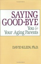 Saying Goodbye: You and Your Aging Parents [Hardcover] David H. Klein PhD