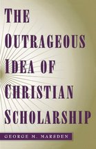 The Outrageous Idea of Christian Scholarship [Paperback] Marsden, George M. image 1