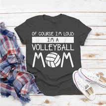 Of Course Im Loud Im A Volleyball Mom Volleyball Mom T-Shirt Ideas Birth... - $15.99+
