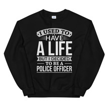 Used To Have A Life But I Decided To Be A Police Officer Shirt Unisex Sweatshirt - $29.99+