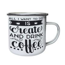All I Want To Do Is Create And Drink Coffee 1 Retro,Tin, Enamel 10oz Mug j174e - $13.13