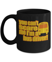 """You Can't Scare Me I'm A Bus Driver"" Custom Black Coffee Mug - $15.83"