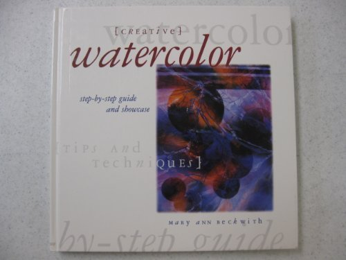 Creative Watercolor: Step-By-Step Guide and Showcase Beckwith, Mary Ann and Lieb