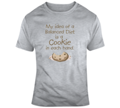 My Idea Of A Balanced Diet Is A Cookie In Each Hand T Shirt - $26.99+