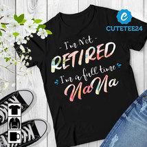 I'm Not Retired I'm A Full Time NaNa Women T-shirt, Gift for Retired Grandma - $21.99+